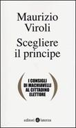 Scegliere il principe. I consigli di Machiavelli al cittadino elettore Libro di  Maurizio Viroli