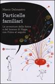 Particelle familiari. Le avventure della fisica e del bosone di Higgs, con Pulce al seguito Libro di  Marco Delmastro