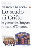 Lo scudo di Cristo. Le guerre dell'impero romano d'Oriente Libro di  Gastone Breccia