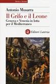Il grifo e il leone. Genova e Venezia in lotta per il Mediterraneo Libro di  Antonio Musarra