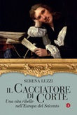 Il cacciatore di corte. Una vita ribelle nell'Europa del Seicento Ebook di  Serena Luzzi