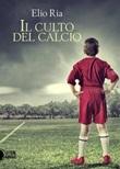 Il culto del calcio Ebook di  Elio Ria
