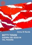 Betty Tonon. Guerra dei sessi in Val Padana Ebook di  Imma Di Nardo, Imma Di Nardo