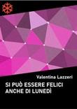 Si può essere felici anche di lunedì Ebook di  Valentina Lazzeri