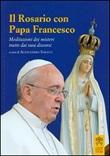 Il rosario con papa Francesco. Meditazioni dei misteri tratte dai suoi discorsi Libro di