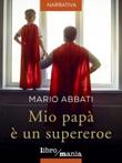 Mio papà è un supereroe Ebook di  Mario Abbati