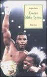 Essere Mike Tyson. Vita, successi ed eccessi del più discusso campione della storia della boxe