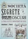 Società segrete e culti oscuri. La storia di sette e confraternite nei secoli Libro di  Jonathan J. Moore