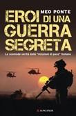 Eroi di una guerra segreta. Le scomode verità delle «missioni di pace» italiane Ebook di  Meo Ponte