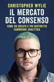 Il mercato del consenso. Come ho creato e poi distrutto Cambridge Analytica Ebook di  Christopher Wylie