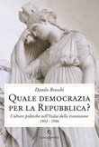 Quale democrazia per la Repubblica? Culture politiche nell'Italia della transizione 1943-1946 Libro di  Danilo Breschi
