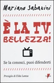 È la tv, bellezza! Se la conosci, puoi difenderti Libro di  Mariano Sabatini