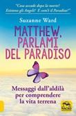 Matthew, parlami del paradiso. Messaggi dall'aldilà per comprendere la vita terrena Libro di  Suzanne Ward
