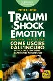 Traumi e shock emotivi. Come uscire dall'incubo di violenze, incidenti e esperienze angosciose Libro di  Peter A. Levine