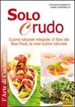Solo crudo. Cucina naturale integrale, il libro del Raw Food, la vera cucina naturale Libro di  Sara Cargnello, Stefano Momentè