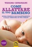Come allattare il tuo bambino. Guida pratica all'allattamento e alla crescita di tuo figlio Libro di  Tiziana Catanzani