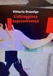 L'oltraggiosa sopravvivenza Libro di  Vittorio Orsenigo