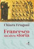 Francesco. Un'altra storia. Con le immagini della tavola della cappella Bardi Libro di  Chiara Frugoni