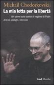 La mia lotta per la libertà. Un uomo solo contro il regime di Putin. Articoli, dialoghi, interviste Libro di  Michail Chodorkovskij