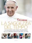 La saggezza del tempo. In dialogo con papa Francesco sulle grandi questioni della vita Libro di Francesco (Jorge Mario Bergoglio)