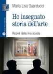 Ho insegnato storia dell'arte Libro di  Maria Lisa Guarducci
