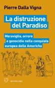 La distruzione del paradiso. Meraviglia, orrore e genocidio nella conquista europea delle Americhe Libro di  Pierre Dalla Vigna