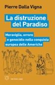 La distruzione del paradiso. Meraviglia, orrore e genocidio nella conquista europea delle Americhe Ebook di  Pierre Dalla Vigna