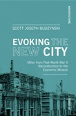 Evoking the new city. Milan from post-world war II reconstruction to the economic miracle Libro di  Scott J. Budzynski