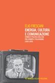 Energia, cultura e comunicazione. Storia e politica dell'Eni fra stampa e televisione (1955-1976) Ebook di  Elio Frescani
