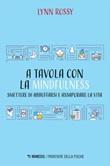 A tavola con la mindfulness. Smettere di abbuffarsi e assaporare la vita Ebook di  Lynn Rossy
