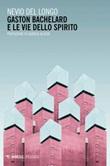 Gaston Bachelard e le vie dello spirito Ebook di  Nevio Del Longo
