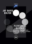 Digital Plenitude. Il declino della cultura d'élite e lo scenario contemporaneo dei media Ebook di  Jay David Bolter