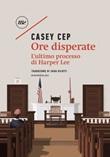 Ore disperate. L'ultimo processo di Harper Lee Ebook di  Casey Cep