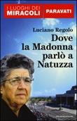 Dove la Madonna parlò a Natuzza. Paravati Libro di  Luciano Regolo