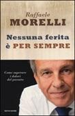 Nessuna ferita è per sempre. Come superare i dolori del passato Libro di  Raffaele Morelli