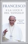 La luce del Vangelo. I più toccanti discorsi del nostro papa Libro di Francesco (Jorge Mario Bergoglio)