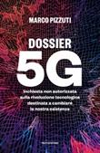 Dossier 5G. Inchiesta non autorizzata sulla rivoluzione tecnologica destinata a cambiare la nostra esistenza Ebook di  Marco Pizzuti