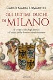 Gli ultimi duchi di Milano. Il crepuscolo degli Sforza e l'inizio delle dominazioni straniere Ebook di  Carlo Maria Lomartire
