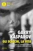 Gli scacchi, la vita. Lezione di strategia dal campione che è diventato il principale oppositore di Putin Ebook di  Garry Kasparov