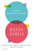 Basta dirlo. Le parole da scegliere e le parole da evitare per una vita felice Ebook di  Paolo Borzacchiello