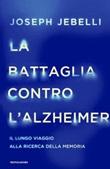 La battaglia contro l'Alzheimer. Il lungo viaggio alla ricerca della memoria Ebook di  Joseph Jebelli