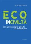 Ecoinciviltà. La ragione ecologica spiegata all'umanità civile Ebook di  Stefano Righetti