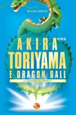 Akira Toriyama e Dragon Ball. Il creatore del manga Ebook di  William Audureau