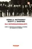Gli internazionalisti. Come il progetto di bandire la guerra ha cambiato il mondo Ebook di  Oona A. Hathaway, Scott J. Shapiro