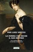 La donna che decise il suo destino. Vita controcorrente di Cristina di Belgioioso Ebook di  Pier Luigi Vercesi
