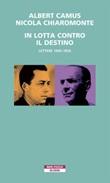 In lotta contro il destino. Lettere (1945-1959) Ebook di  Albert Camus, Nicola Chiaromonte