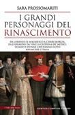 I grandi personaggi del Rinascimento. Da Lorenzo il Magnifico a Cesare Borgia, da Leonardo da Vinci a Caterina de' Medici Libro di  Sara Prossomariti