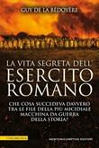 La vita segreta dell'esercito romano. Che cosa succedeva davvero tra le file della più micidiale macchina da guerra della storia? Ebook di  Guy de La Bédoyère