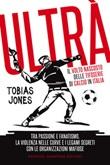 Ultrà. Il volto nascosto delle tifoserie di calcio in Italia Ebook di  Tobias Jones