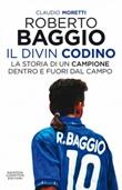 Roberto Baggio il Divin Codino. La storia di un campione dentro e fuori dal campo Ebook di  Claudio Moretti, Claudio Moretti